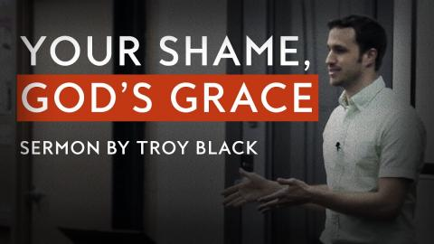 Your Shame, God's Grace | Sermon by Troy Black