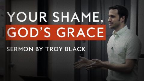 Your Shame, God's Grace | Sermon by Troy Black