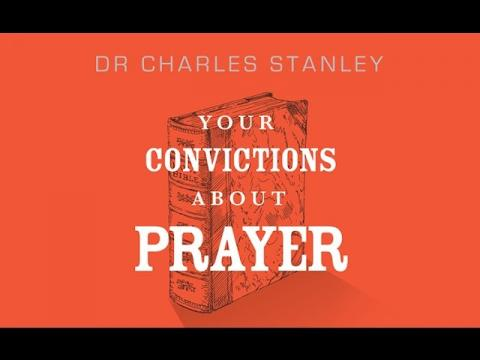 Your Convictions About Prayer – Dr. Charles Stanley